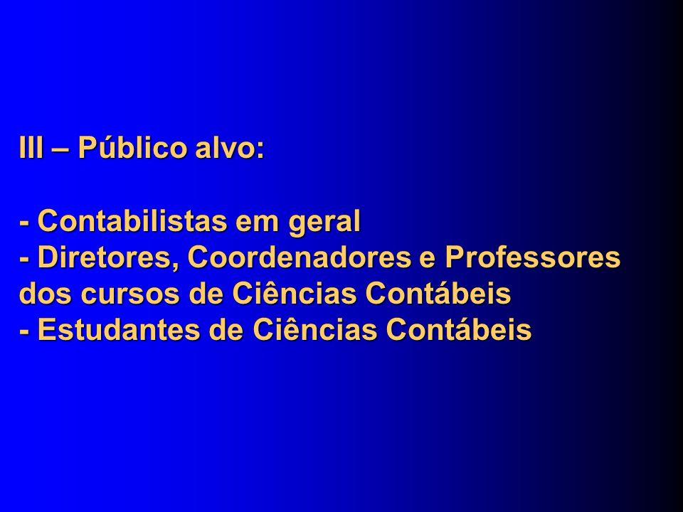 III – Público alvo: - Contabilistas em geral - Diretores, Coordenadores e Professores dos cursos de Ciências Contábeis - Estudantes de Ciências Contábeis