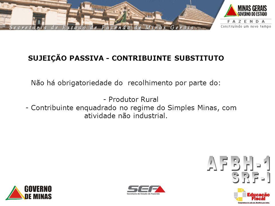 SUJEIÇÃO PASSIVA - CONTRIBUINTE SUBSTITUTO Não há obrigatoriedade do recolhimento por parte do: - Produtor Rural - Contribuinte enquadrado no regime do Simples Minas, com atividade não industrial.
