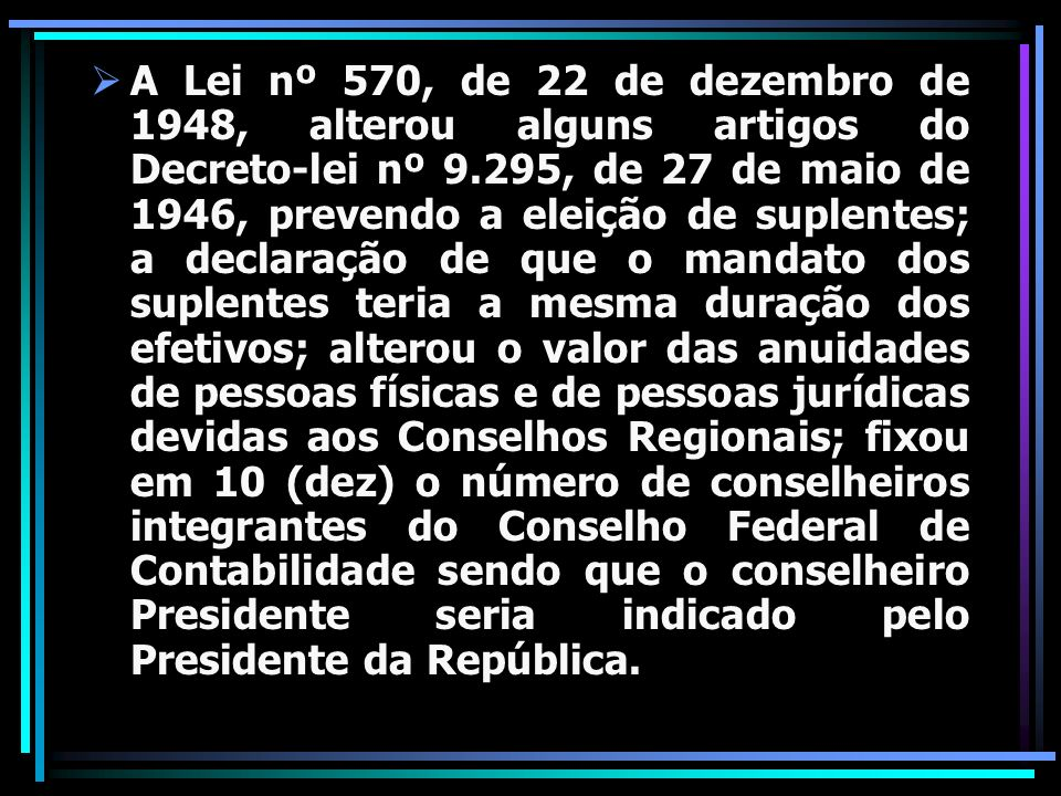A Lei nº 570, de 22 de dezembro de 1948, alterou alguns artigos do Decreto-lei nº 9.295, de 27 de maio de 1946, prevendo a eleição de suplentes; a declaração de que o mandato dos suplentes teria a mesma duração dos efetivos; alterou o valor das anuidades de pessoas físicas e de pessoas jurídicas devidas aos Conselhos Regionais; fixou em 10 (dez) o número de conselheiros integrantes do Conselho Federal de Contabilidade sendo que o conselheiro Presidente seria indicado pelo Presidente da República.