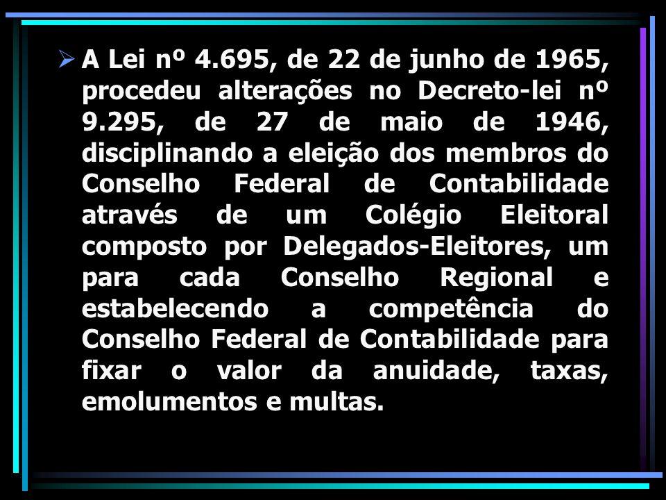 A Lei nº 4.695, de 22 de junho de 1965, procedeu alterações no Decreto-lei nº 9.295, de 27 de maio de 1946, disciplinando a eleição dos membros do Conselho Federal de Contabilidade através de um Colégio Eleitoral composto por Delegados-Eleitores, um para cada Conselho Regional e estabelecendo a competência do Conselho Federal de Contabilidade para fixar o valor da anuidade, taxas, emolumentos e multas.