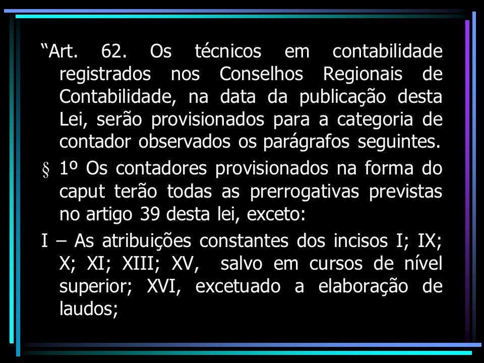 Art. 62. Os técnicos em contabilidade registrados nos Conselhos Regionais de Contabilidade, na data da publicação desta Lei, serão provisionados para a categoria de contador observados os parágrafos seguintes.