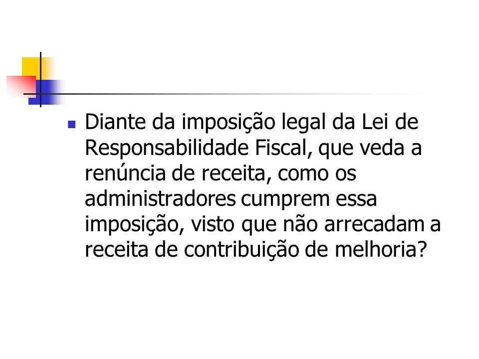 Diante da imposição legal da Lei de Responsabilidade Fiscal, que veda a renúncia de receita, como os administradores cumprem essa imposição, visto que não arrecadam a receita de contribuição de melhoria