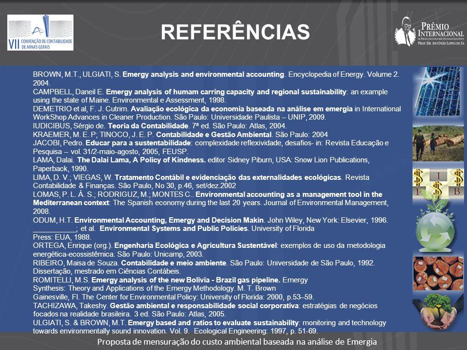 REFERÊNCIAS BROWN, M.T., ULGIATI, S. Emergy analysis and environmental accounting. Encyclopedia of Energy. Volume 2. 2004.