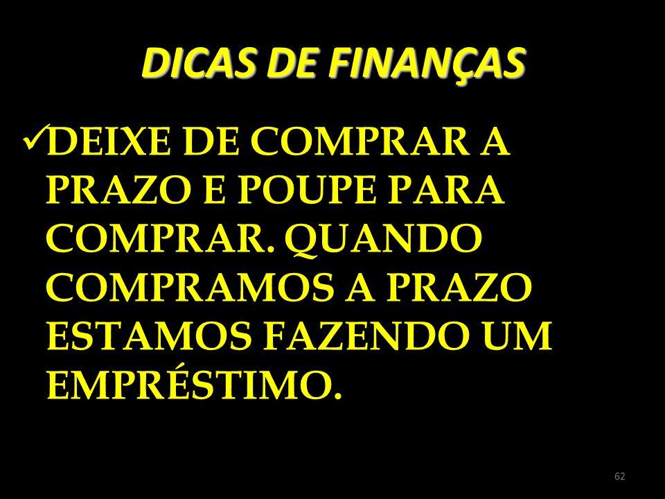 DICAS DE FINANÇASDEIXE DE COMPRAR A PRAZO E POUPE PARA COMPRAR.