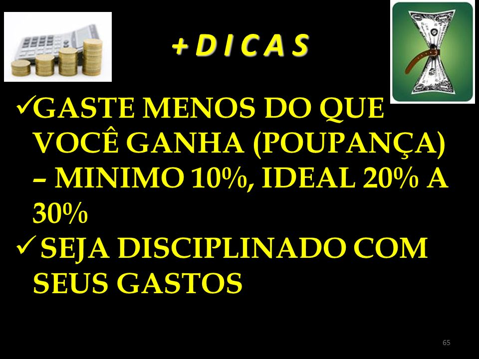 + D I C A S GASTE MENOS DO QUE VOCÊ GANHA (POUPANÇA) – MINIMO 10%, IDEAL 20% A 30% SEJA DISCIPLINADO COM SEUS GASTOS.