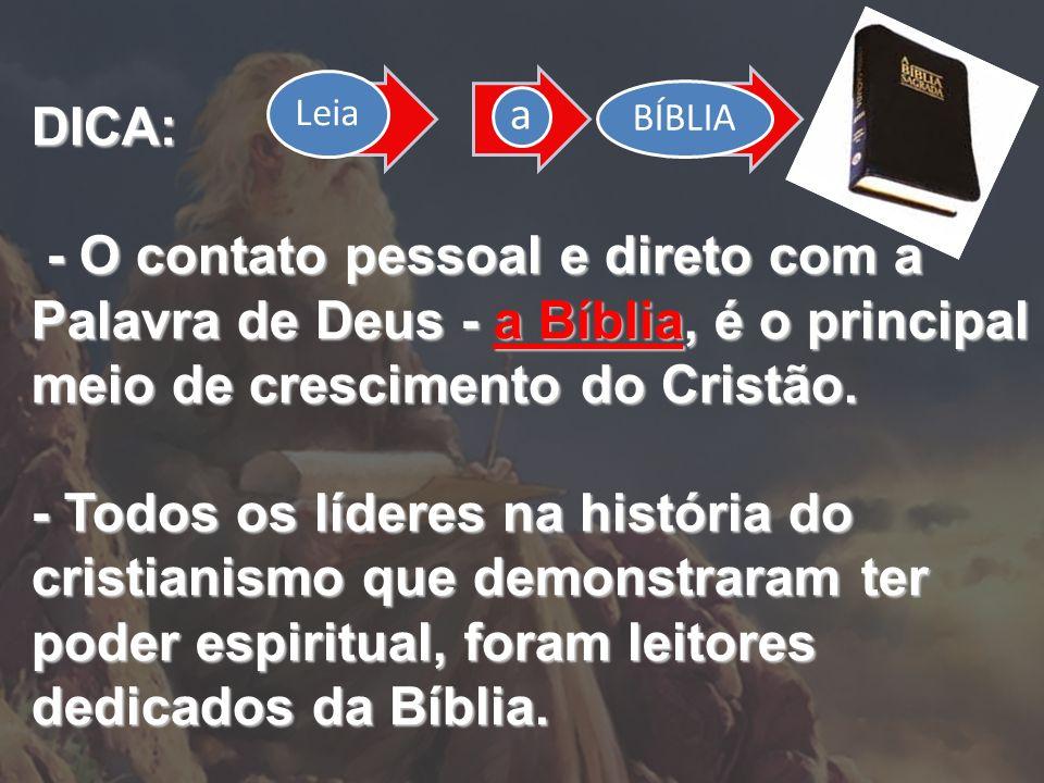 Leia a. BÍBLIA. DICA: - O contato pessoal e direto com a Palavra de Deus - a Bíblia, é o principal meio de crescimento do Cristão.