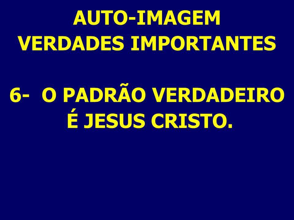 AUTO-IMAGEM VERDADES IMPORTANTES 6- O PADRÃO VERDADEIRO É JESUS CRISTO.