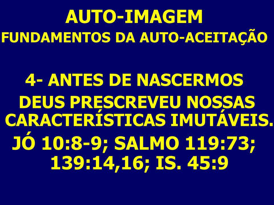 AUTO-IMAGEM JÓ 10:8-9; SALMO 119:73; 139:14,16; IS. 45:9