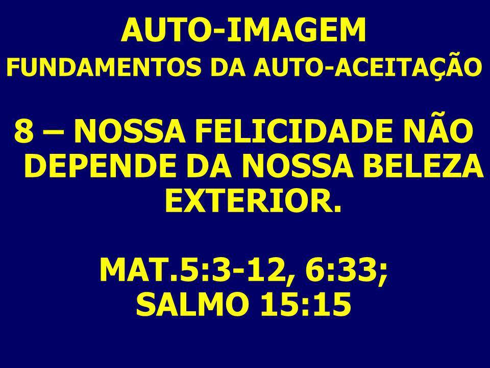 AUTO-IMAGEM 8 – NOSSA FELICIDADE NÃO DEPENDE DA NOSSA BELEZA EXTERIOR.