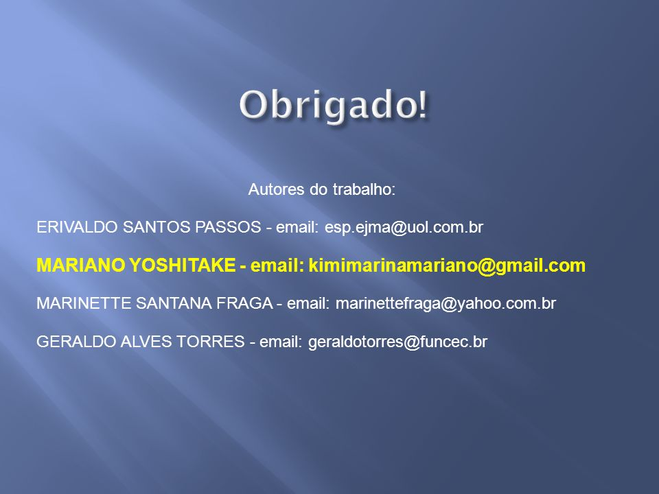 Obrigado! Autores do trabalho: ERIVALDO SANTOS PASSOS - email: esp.ejma@uol.com.br. MARIANO YOSHITAKE - email: kimimarinamariano@gmail.com.