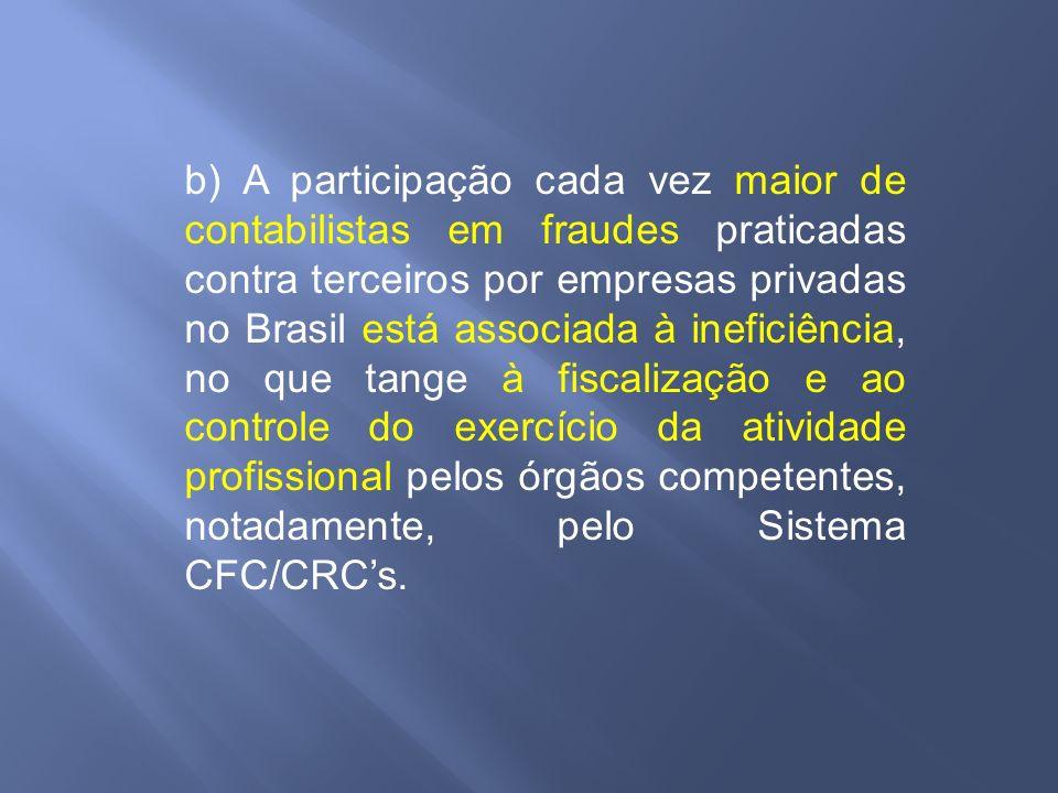 b) A participação cada vez maior de contabilistas em fraudes praticadas contra terceiros por empresas privadas no Brasil está associada à ineficiência, no que tange à fiscalização e ao controle do exercício da atividade profissional pelos órgãos competentes, notadamente, pelo Sistema CFC/CRC's.