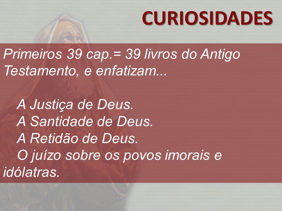 CURIOSIDADES Primeiros 39 cap.= 39 livros do Antigo Testamento, e enfatizam... A Justiça de Deus. A Santidade de Deus.