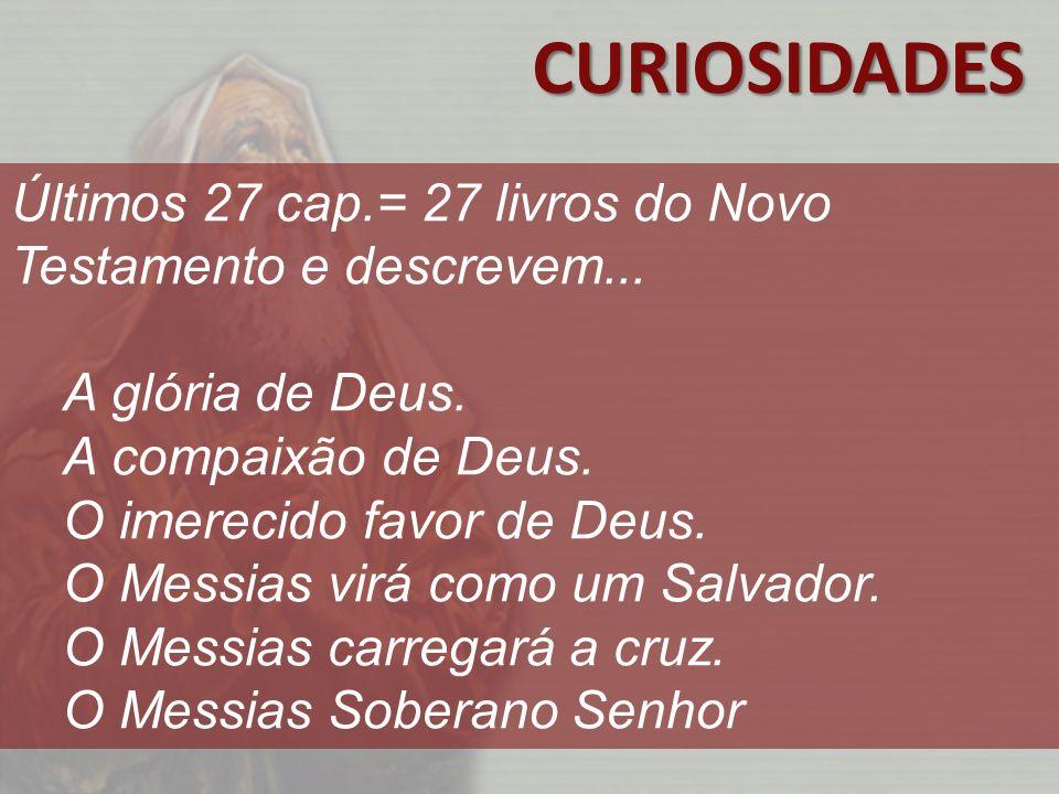 CURIOSIDADES Últimos 27 cap.= 27 livros do Novo Testamento e descrevem... A glória de Deus. A compaixão de Deus.