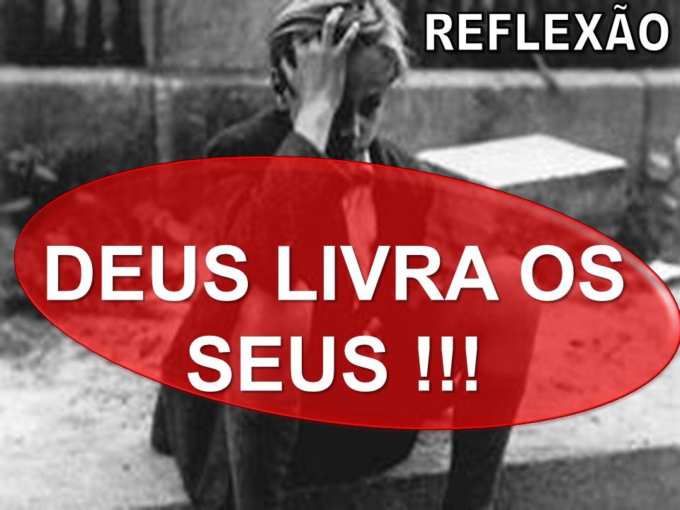 REFLEXÃO DEUS LIVRA OS SEUS !!!