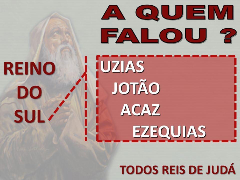 REINO DO SUL UZIAS JOTÃO ACAZ EZEQUIAS TODOS REIS DE JUDÁ A QUEM