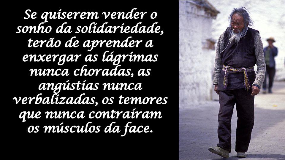 Se quiserem vender o sonho da solidariedade, terão de aprender a enxergar as lágrimas nunca choradas, as angústias nunca verbalizadas, os temores que nunca contraíram os músculos da face.