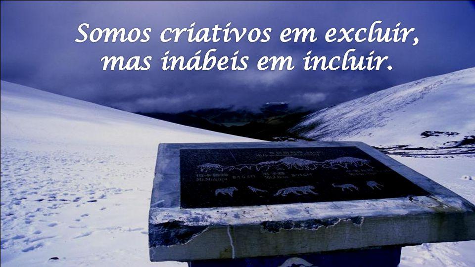 Somos criativos em excluir, mas inábeis em incluir.