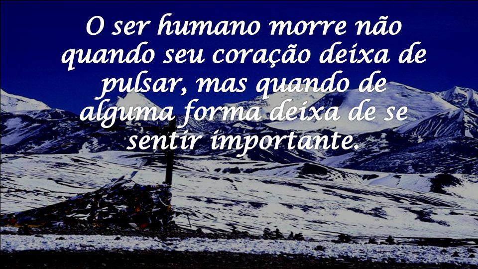 O ser humano morre não quando seu coração deixa de pulsar, mas quando de alguma forma deixa de se sentir importante.