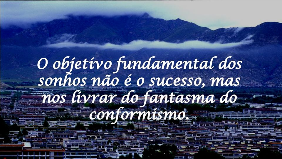 O objetivo fundamental dos sonhos não é o sucesso, mas nos livrar do fantasma do conformismo.