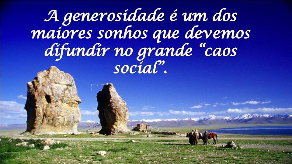 A generosidade é um dos maiores sonhos que devemos difundir no grande caos social .