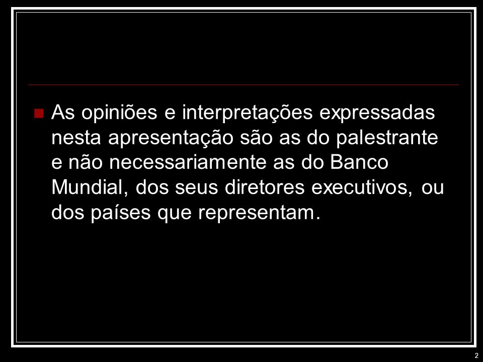 As opiniões e interpretações expressadas nesta apresentação são as do palestrante e não necessariamente as do Banco Mundial, dos seus diretores executivos, ou dos países que representam.