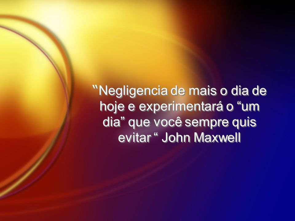 Negligencia de mais o dia de hoje e experimentará o um dia que você sempre quis evitar John Maxwell