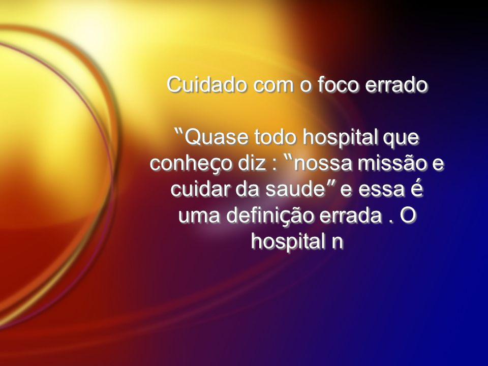 Cuidado com o foco errado Quase todo hospital que conheço diz : nossa missão e cuidar da saude e essa é uma definição errada .