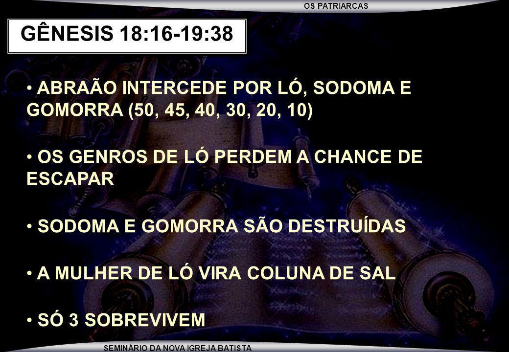 GÊNESIS 18:16-19:38 ABRAÃO INTERCEDE POR LÓ, SODOMA E GOMORRA (50, 45, 40, 30, 20, 10) OS GENROS DE LÓ PERDEM A CHANCE DE ESCAPAR.