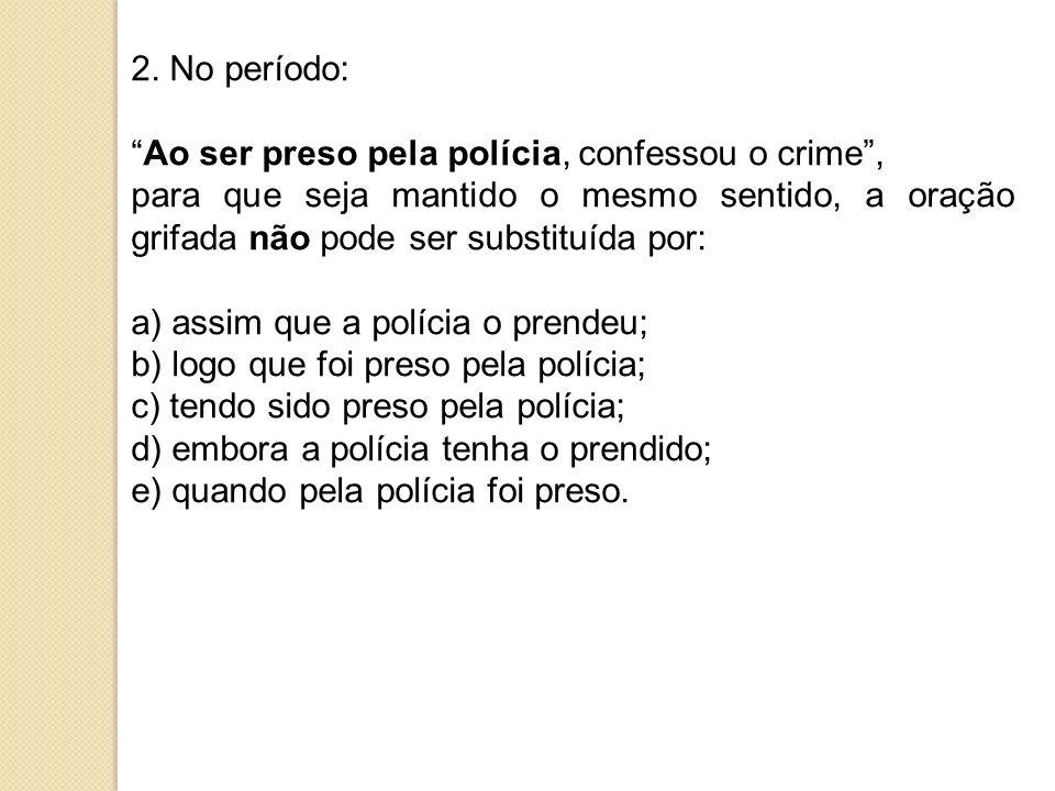 2. No período: Ao ser preso pela polícia, confessou o crime , para que seja mantido o mesmo sentido, a oração grifada não pode ser substituída por: