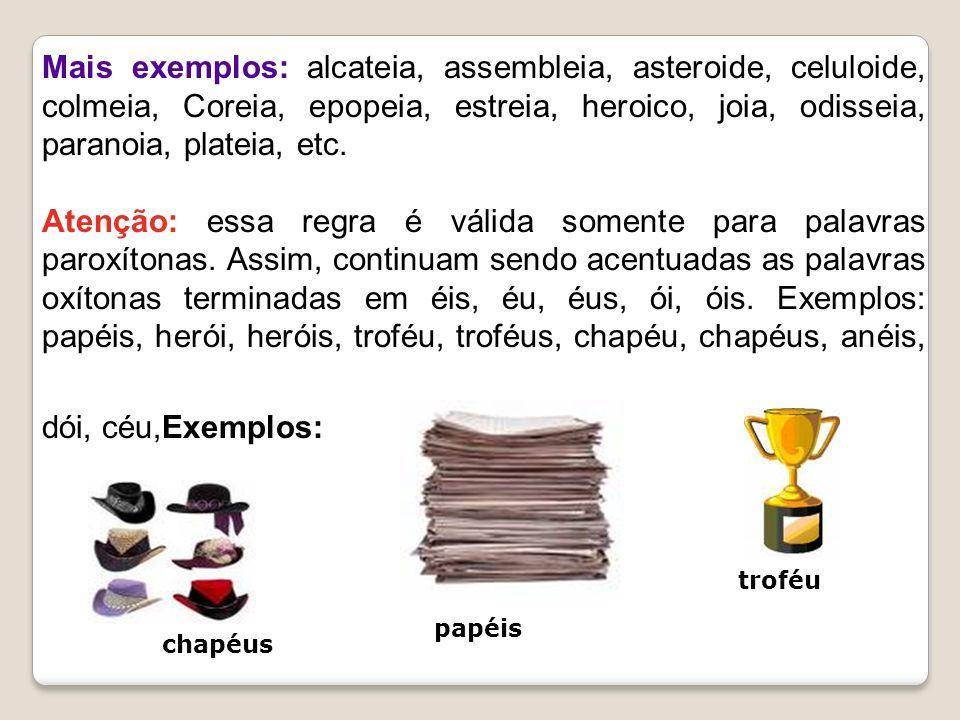 Mais exemplos: alcateia, assembleia, asteroide, celuloide, colmeia, Coreia, epopeia, estreia, heroico, joia, odisseia, paranoia, plateia, etc.
