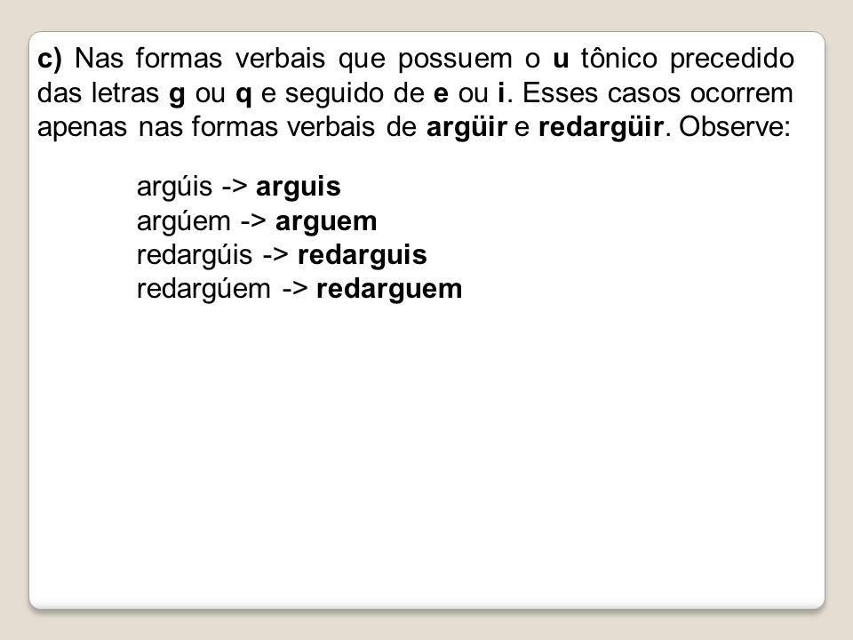 c) Nas formas verbais que possuem o u tônico precedido das letras g ou q e seguido de e ou i. Esses casos ocorrem apenas nas formas verbais de argüir e redargüir. Observe: