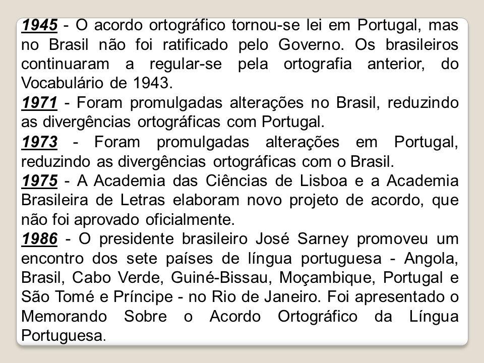 1945 - O acordo ortográfico tornou-se lei em Portugal, mas no Brasil não foi ratificado pelo Governo. Os brasileiros continuaram a regular-se pela ortografia anterior, do Vocabulário de 1943.