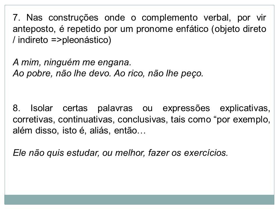 7. Nas construções onde o complemento verbal, por vir anteposto, é repetido por um pronome enfático (objeto direto / indireto =>pleonástico)