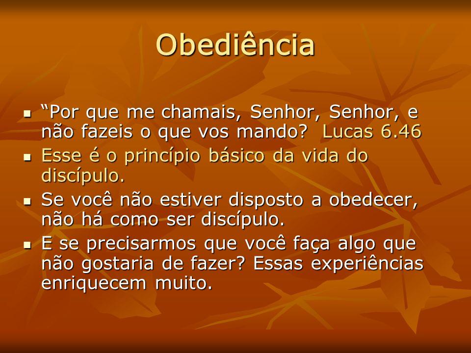 Obediência Por que me chamais, Senhor, Senhor, e não fazeis o que vos mando Lucas 6.46. Esse é o princípio básico da vida do discípulo.