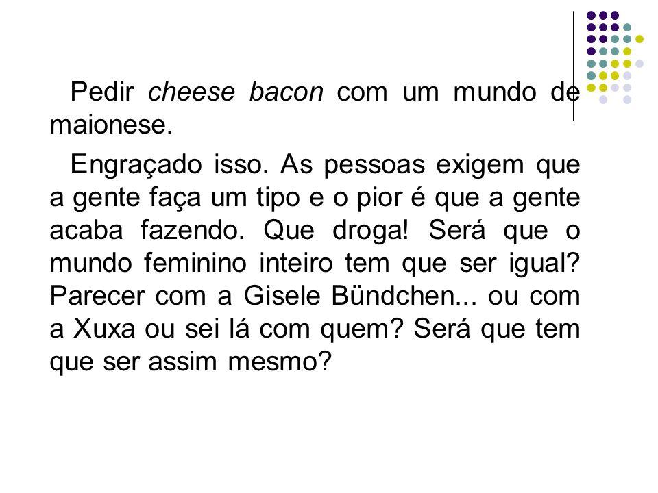 Pedir cheese bacon com um mundo de maionese.