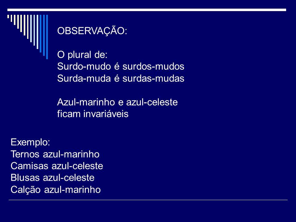 OBSERVAÇÃO: O plural de: Surdo-mudo é surdos-mudos. Surda-muda é surdas-mudas. Azul-marinho e azul-celeste.