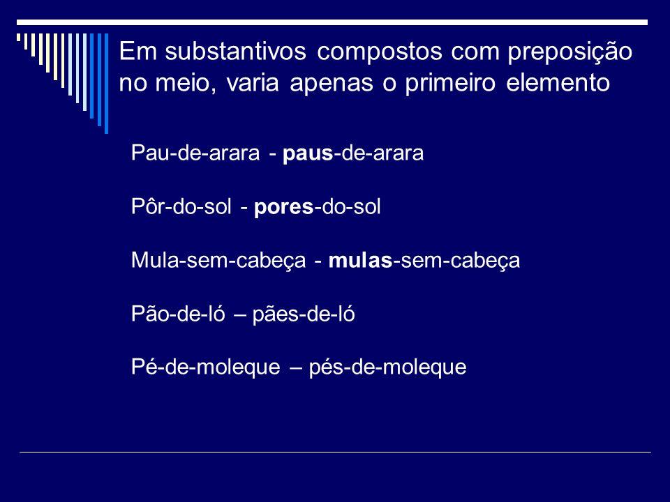 Em substantivos compostos com preposição no meio, varia apenas o primeiro elemento