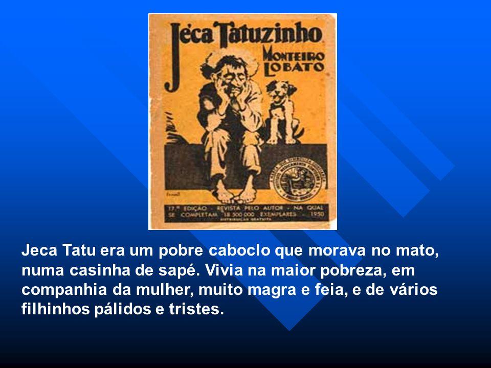 Jeca Tatu era um pobre caboclo que morava no mato, numa casinha de sapé.