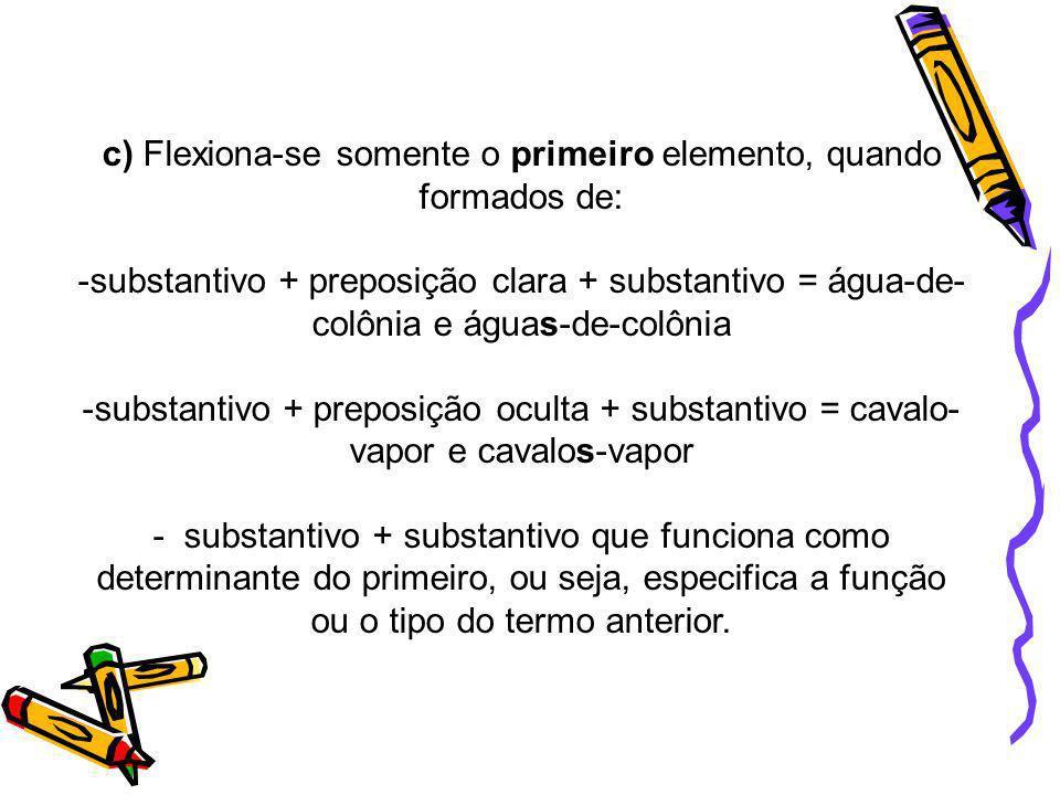 c) Flexiona-se somente o primeiro elemento, quando formados de: