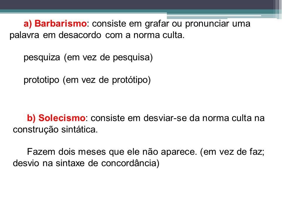 a) Barbarismo: consiste em grafar ou pronunciar uma palavra em desacordo com a norma culta.