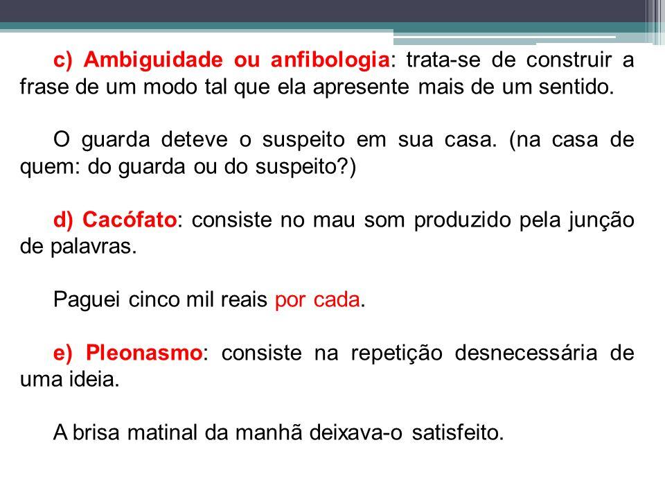 c) Ambiguidade ou anfibologia: trata-se de construir a frase de um modo tal que ela apresente mais de um sentido.