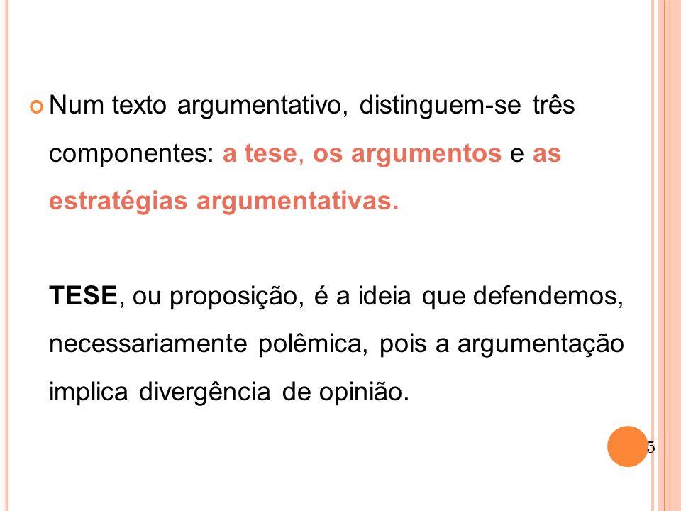 Num texto argumentativo, distinguem-se três componentes: a tese, os argumentos e as estratégias argumentativas.
