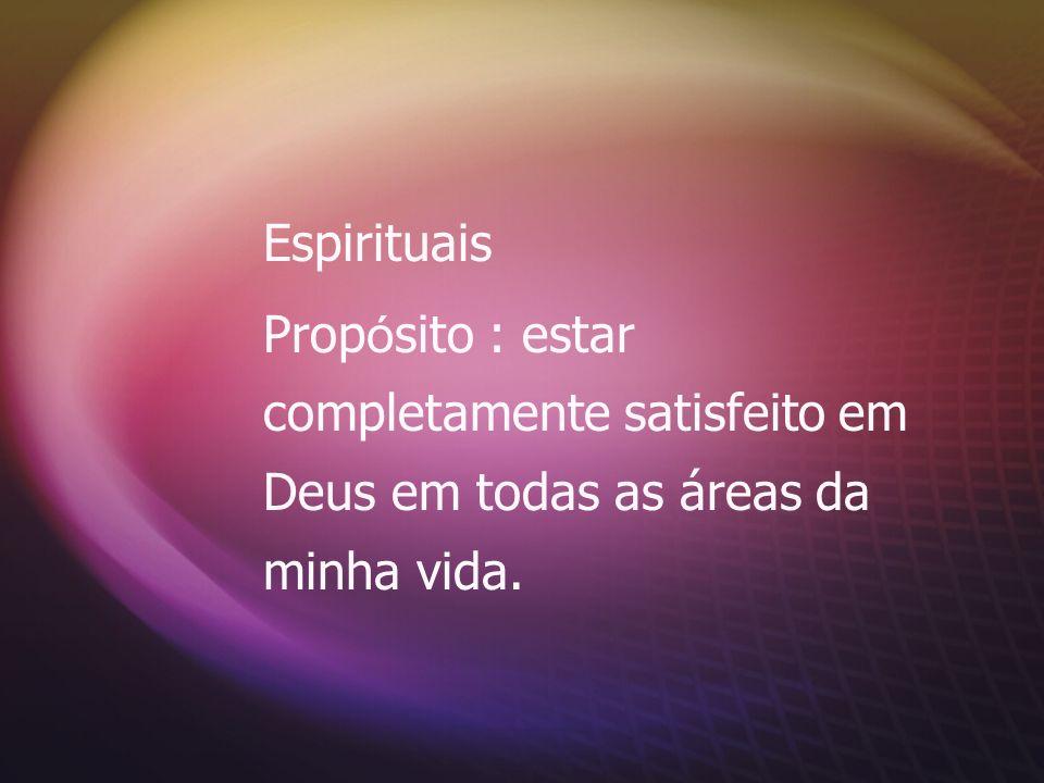 Espirituais Propósito : estar completamente satisfeito em Deus em todas as áreas da minha vida.