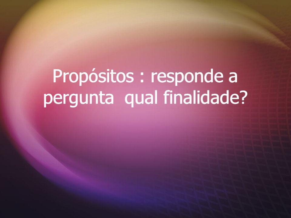 Propósitos : responde a pergunta qual finalidade