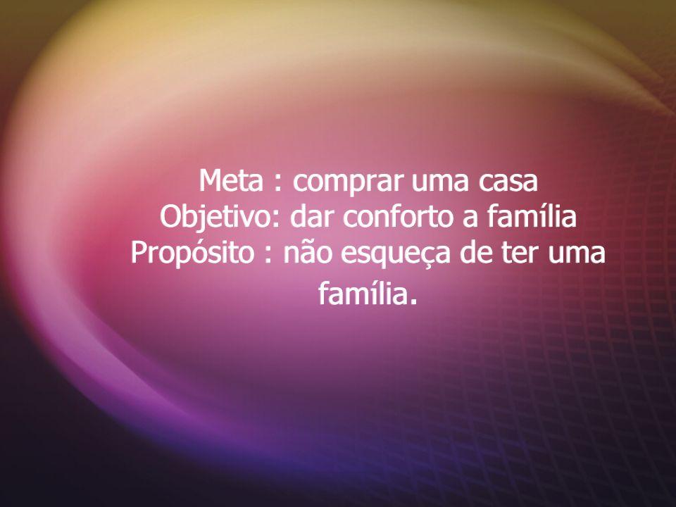 Meta : comprar uma casa Objetivo: dar conforto a família Propósito : não esqueça de ter uma família.