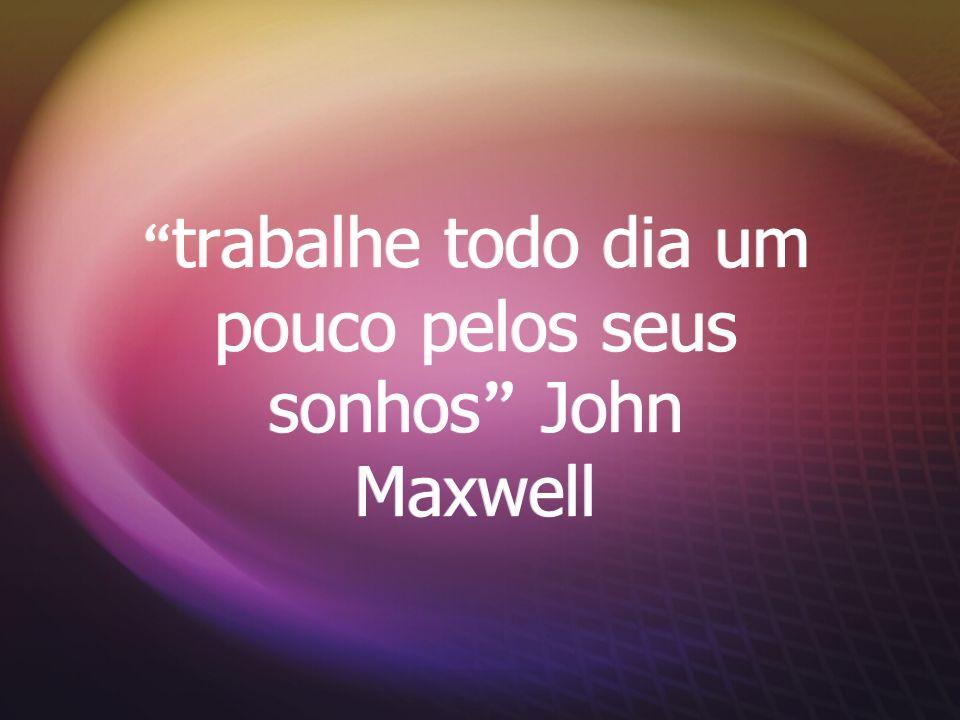 trabalhe todo dia um pouco pelos seus sonhos John Maxwell