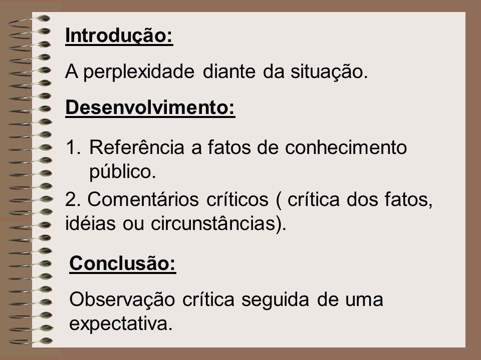 Introdução: A perplexidade diante da situação. Desenvolvimento: Referência a fatos de conhecimento público.