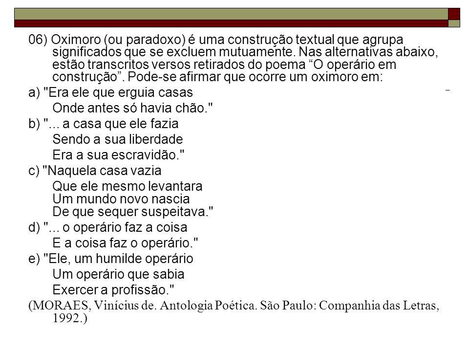 06) Oximoro (ou paradoxo) é uma construção textual que agrupa significados que se excluem mutuamente. Nas alternativas abaixo, estão transcritos versos retirados do poema O operário em construção . Pode-se afirmar que ocorre um oximoro em: