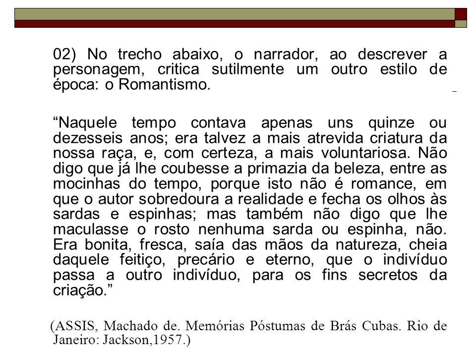 02) No trecho abaixo, o narrador, ao descrever a personagem, critica sutilmente um outro estilo de época: o Romantismo.