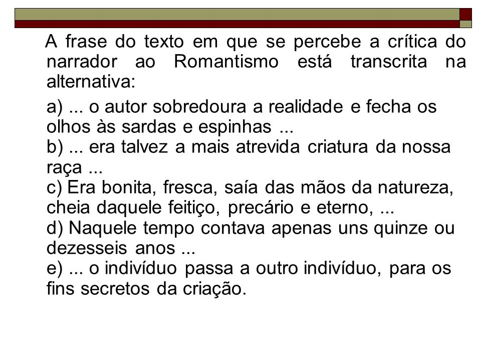 A frase do texto em que se percebe a crítica do narrador ao Romantismo está transcrita na alternativa: